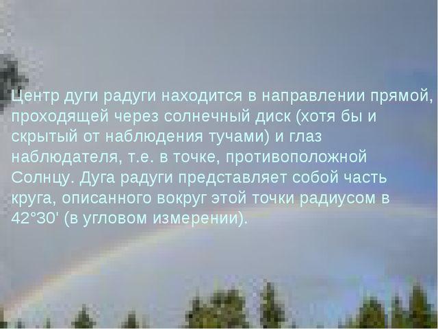 Центр дуги радуги находится в направлении прямой, проходящей через солнечный...