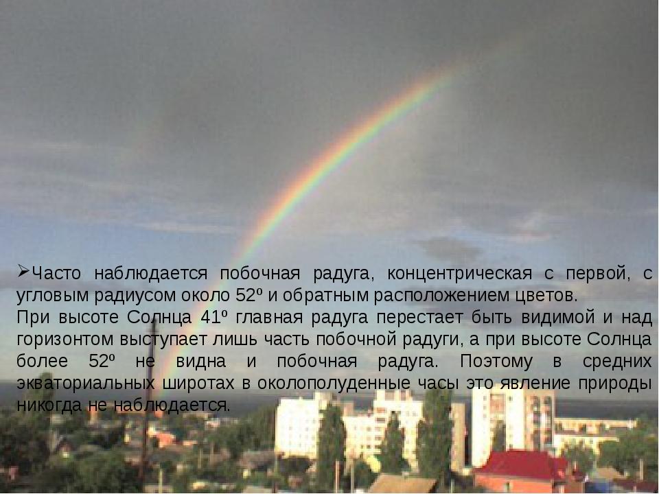 Часто наблюдается побочная радуга, концентрическая с первой, с угловым радиус...