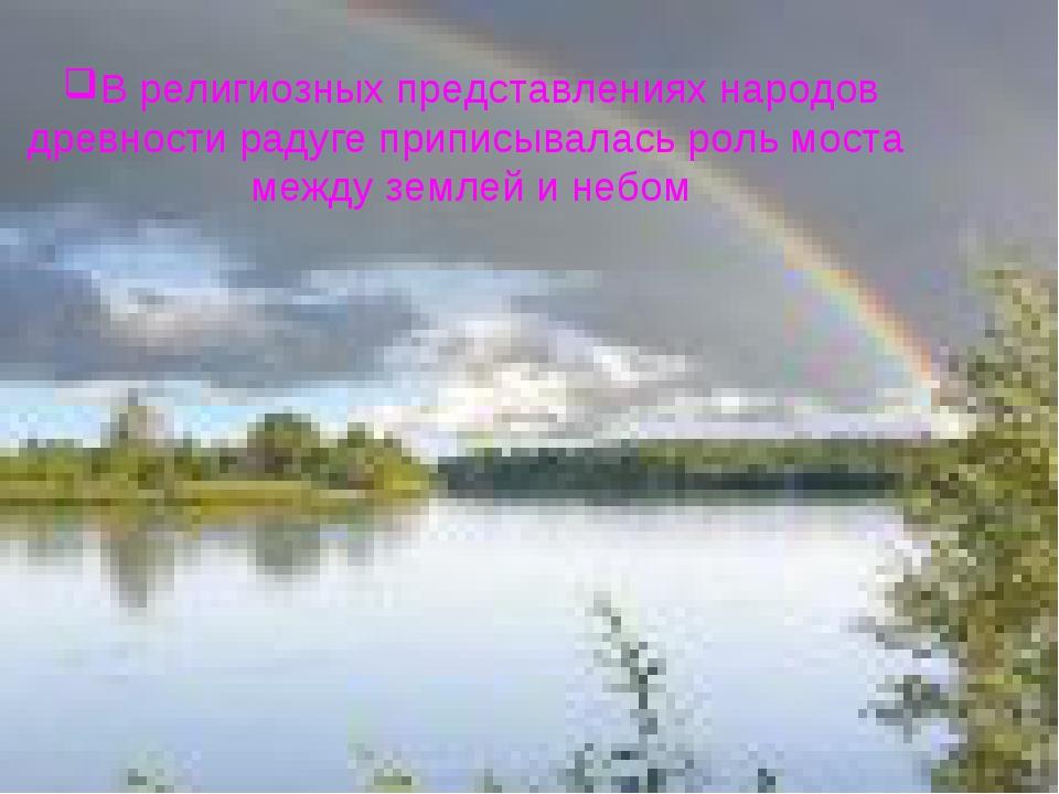 В религиозных представлениях народов древности радуге приписывалась роль мост...