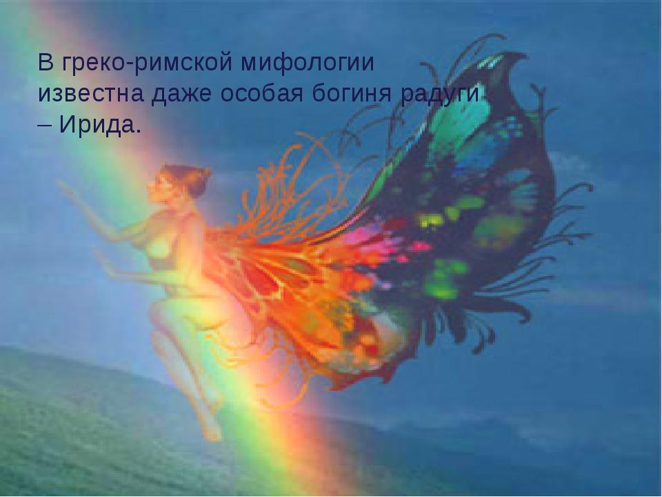 В греко-рида В греко-римской мифологии известна даже особая богиня радуги – И...