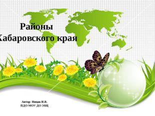 Районы Хабаровского края Автор: Ницак И.В. ПДО МОУ ДО ЭБЦ