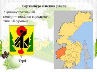Административный центр—посёлок городского типаЧегдомын. Верхнебуреи́нский