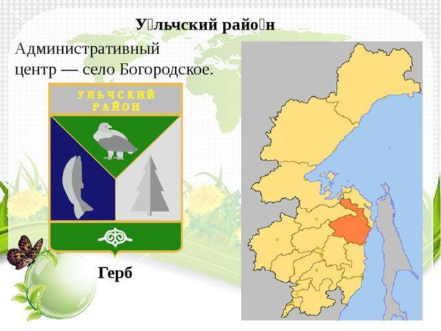 Административный центр—селоБогородское. У́льчский райо́н Герб