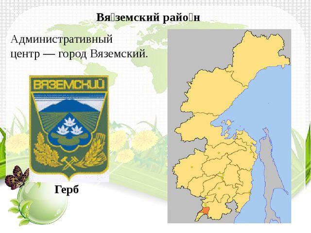 Административный центр—городВяземский. Вя́земский райо́н Герб