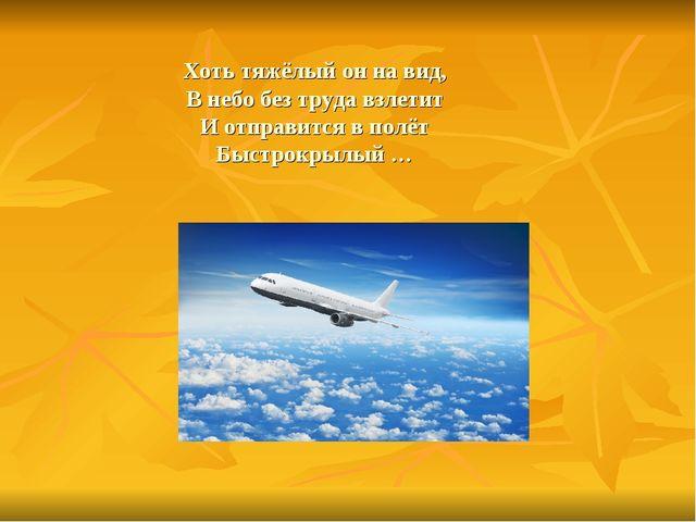 Хоть тяжёлый он на вид, В небо без труда взлетит И отправится в полёт Быстрок...