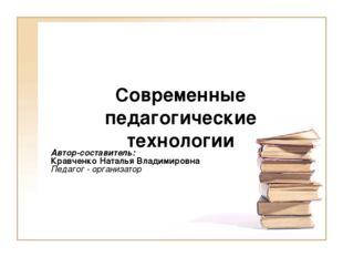 Современные педагогические технологии Автор-составитель: Кравченко Наталья В