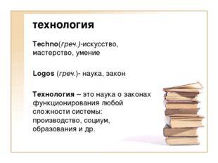 технология Techno(греч.)-искусство, мастерство, умение Logos (греч.)- наука,