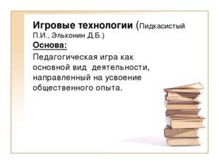 Игровые технологии (Пидкасистый П.И., Эльконин Д.Б.) Основа: Педагогическая и