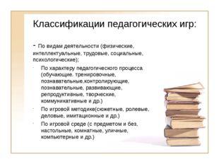 Классификации педагогических игр: - По видам деятельности (физические, интелл
