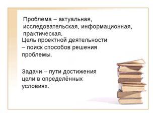 Проблема – актуальная, исследовательская, информационная, практическая. Цель