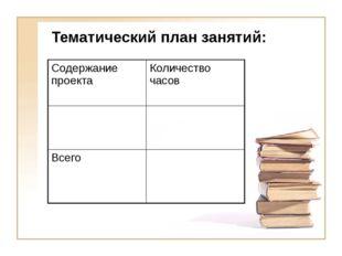 Тематический план занятий: Содержание проекта Количество часов Всего