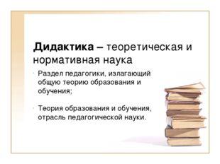 Дидактика – теоретическая и нормативная наука Раздел педагогики, излагающий о