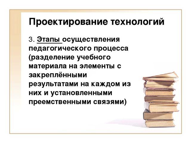 Проектирование технологий 3. Этапы осуществления педагогического процесса (ра...