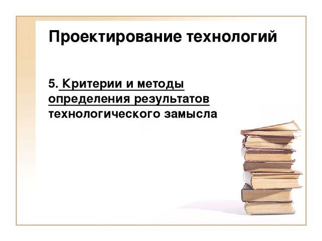 Проектирование технологий 5. Критерии и методы определения результатов технол...
