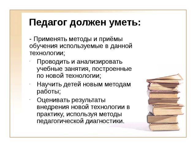 Педагог должен уметь: - Применять методы и приёмы обучения используемые в дан...