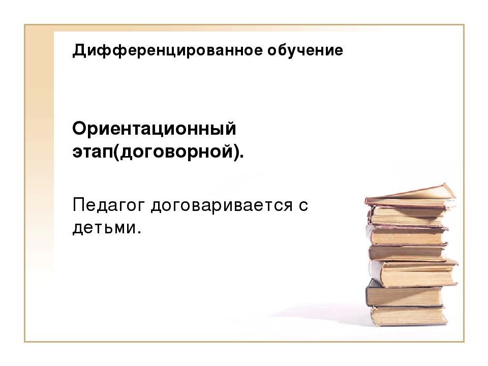 Дифференцированное обучение Ориентационный этап(договорной). Педагог договари...