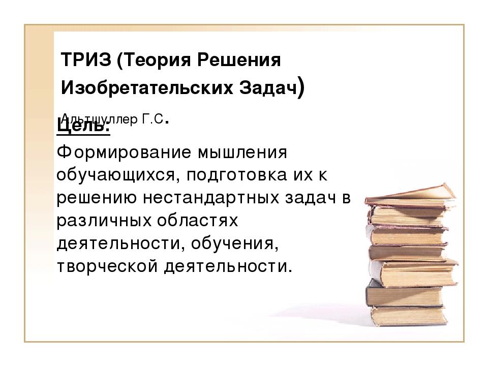 ТРИЗ (Теория Решения Изобретательских Задач) Альтшуллер Г.С. Цель: Формирован...