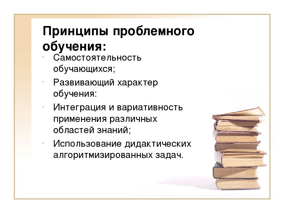 Принципы проблемного обучения: Самостоятельность обучающихся; Развивающий хар...