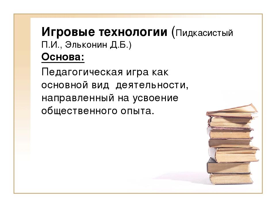 Игровые технологии (Пидкасистый П.И., Эльконин Д.Б.) Основа: Педагогическая и...