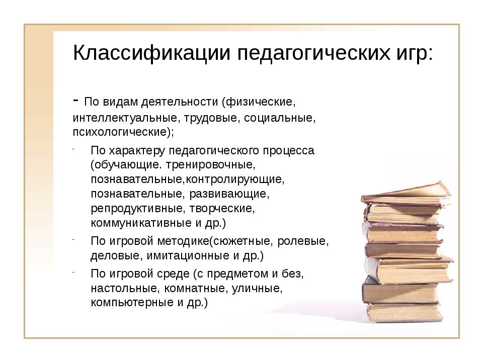 Классификации педагогических игр: - По видам деятельности (физические, интелл...