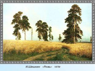 И.Шишкин «Рожь» 1878г