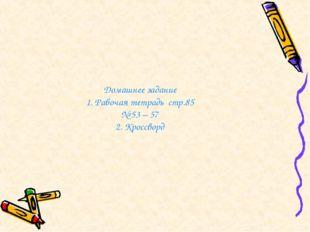 Домашнее задание 1. Рабочая тетрадь стр.85 № 53 – 57 2. Кроссворд