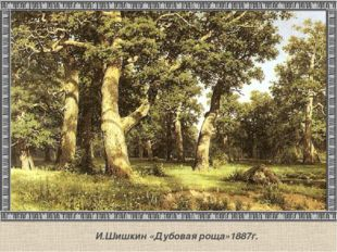 И.Шишкин «Дубовая роща»1887г.