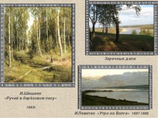 И.Шишкин «Ручей в берёзовом лесу»  1883г Заречные дали И.Левитан «Утро на