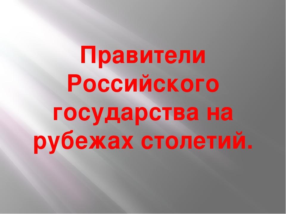 Правители Российского государства на рубежах столетий.