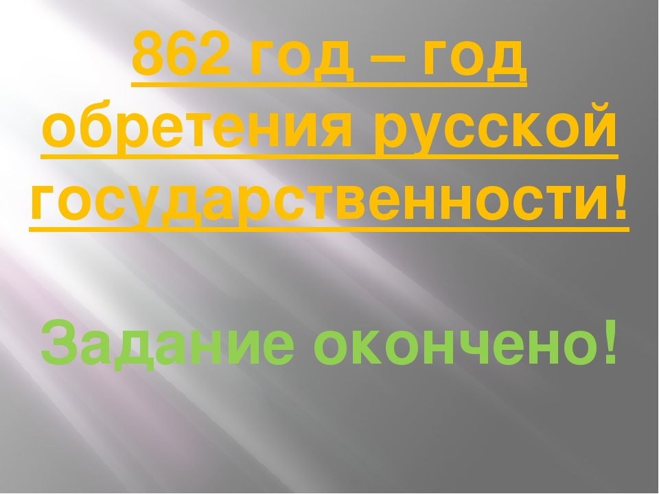 862 год – год обретения русской государственности! Задание окончено!