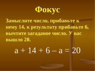 Фокус Замыслите число, прибавьте к нему 14, к результату прибавьте 6, вычтите