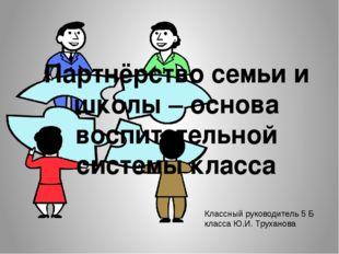 Партнёрство семьи и школы – основа воспитательной системы класса Классный рук