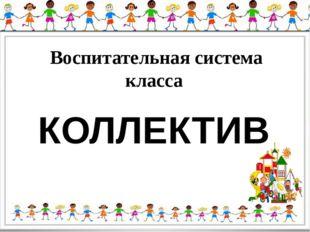 Воспитательная система класса КОЛЛЕКТИВ
