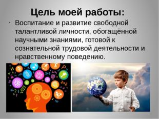 Цель моей работы: Воспитание и развитие свободной талантливой личности, обога