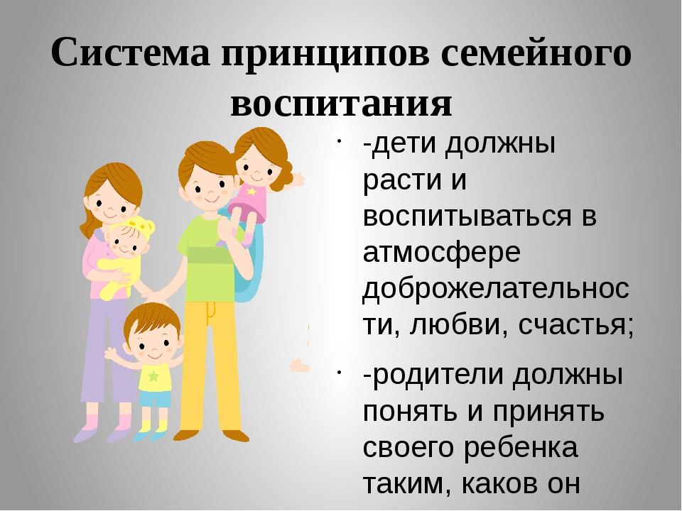 Система принципов семейного воспитания -дети должны расти и воспитываться в а...