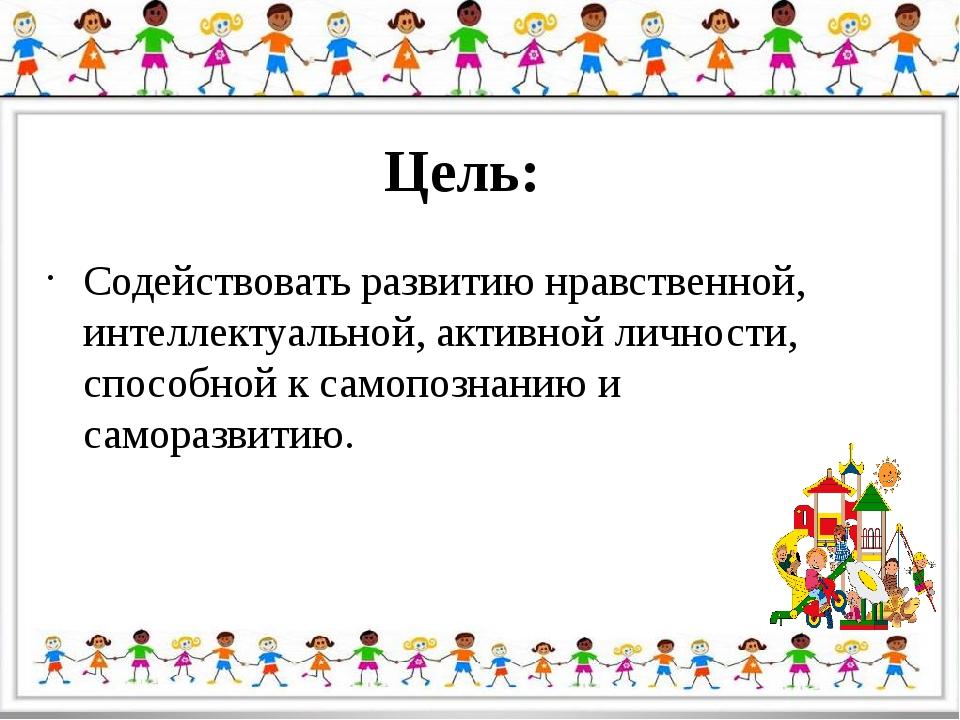 Цель: Содействовать развитию нравственной, интеллектуальной, активной личност...