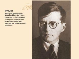 музыка Дми́трий Дми́триевич Шостако́вич (1906, Санкт-Петербург, — 1975, Москв