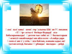 Қазақ халқының кемеңгер ғалымы Шоқан Уәлиханов «Тәңір» атты еңбегінде біздерд