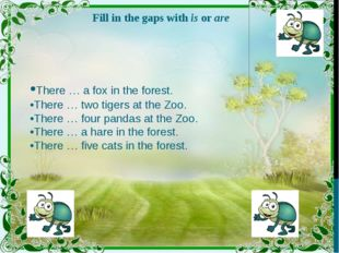 Fill in the gaps with is or are •There … a fox in the forest. •There … two ti