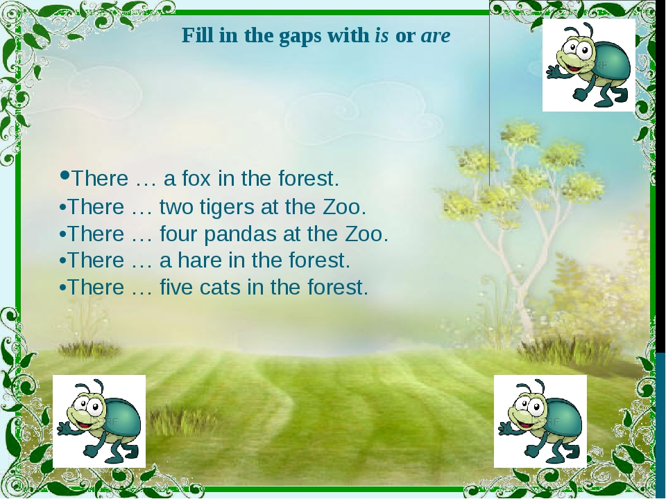 Fill in the gaps with is or are •There … a fox in the forest. •There … two ti...