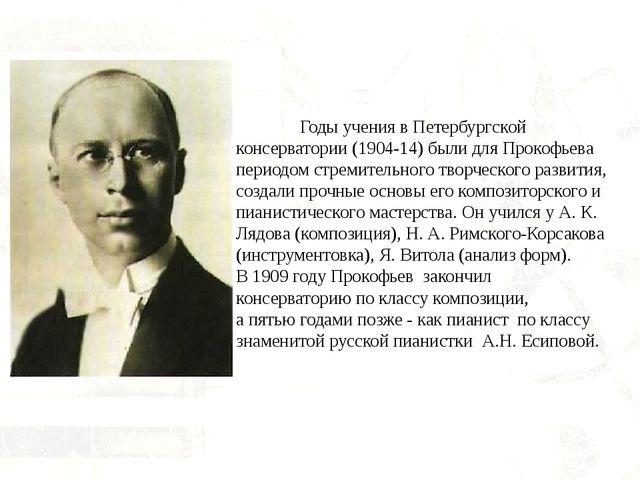 Годы учения в Петербургской консерватории (1904-14) были для Прокофьева пер...