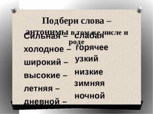 Подбери слова – антонимы в том же числе и роде Сильная – холодное – широкий –