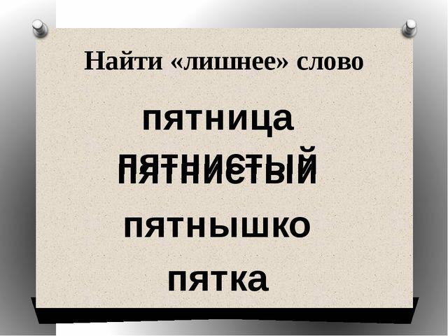 Найти «лишнее» слово пятница пятнистый пятнышко пятка пятнистый