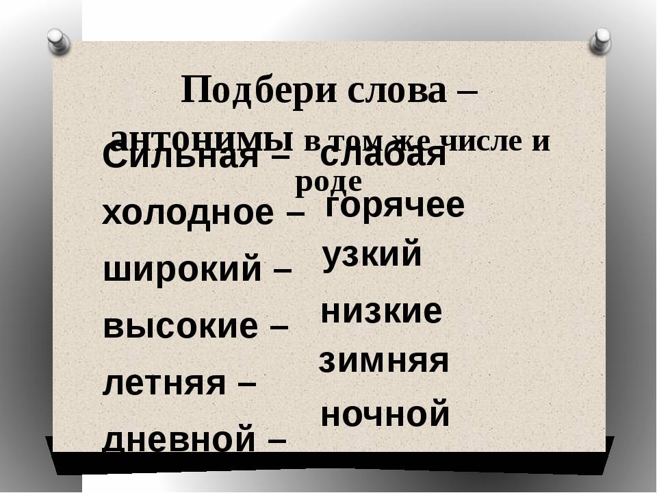 Подбери слова – антонимы в том же числе и роде Сильная – холодное – широкий –...