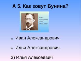 А 5. Как зовут Бунина? Иван Александрович Илья Александрович 3) Илья Алексеев