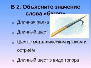 В 2. Объясните значение слова «багор» Длинная палка Длинный шест Шест с метал