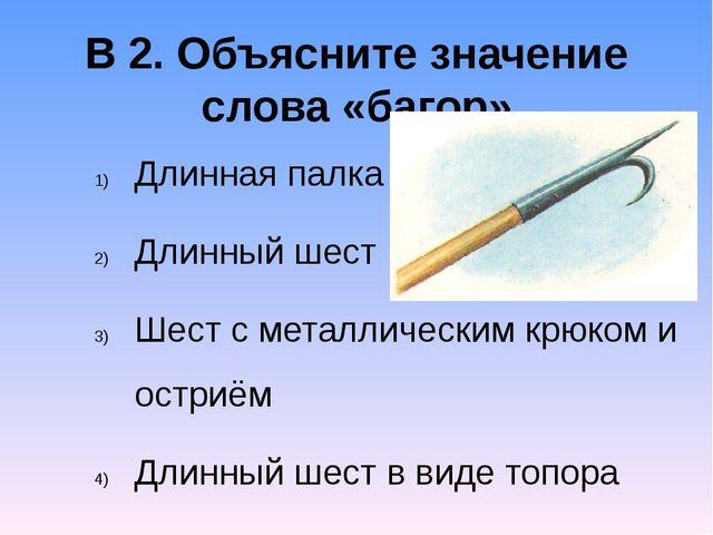 В 2. Объясните значение слова «багор» Длинная палка Длинный шест Шест с метал...