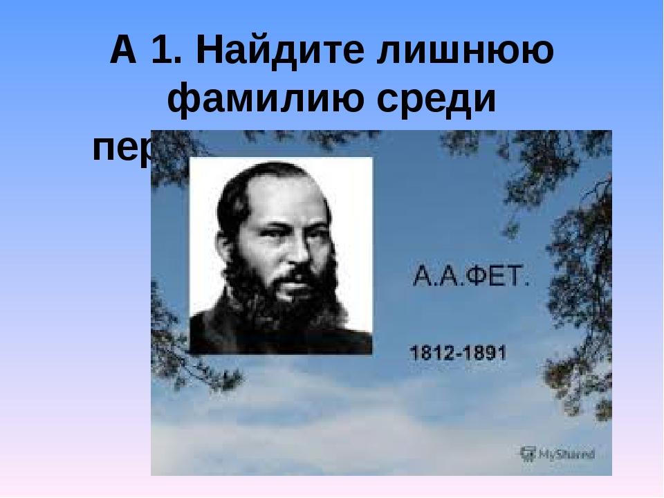 А 1. Найдите лишнюю фамилию среди перечисленных поэтов. Н.А.Некрасов А.А.Фет...