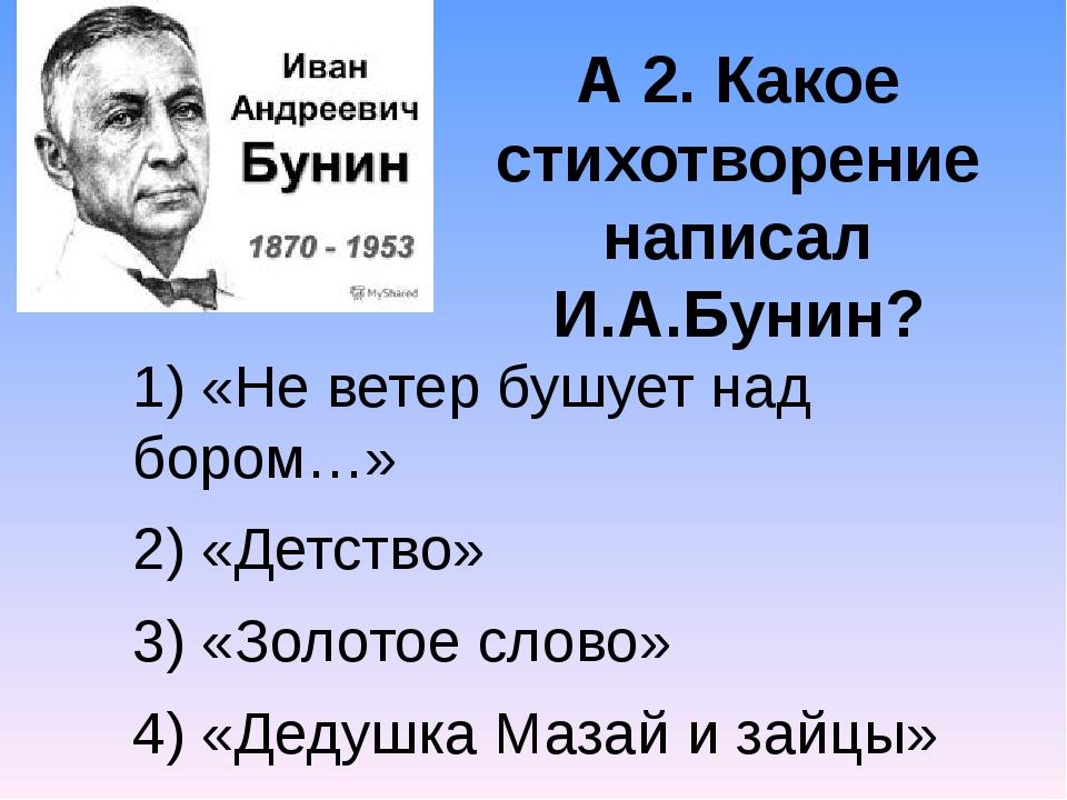 А 2. Какое стихотворение написал И.А.Бунин? 1) «Не ветер бушует над бором…» 2...