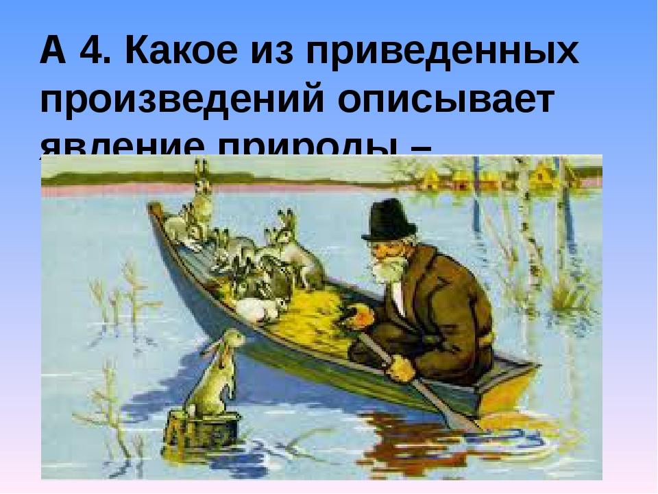 А 4. Какое из приведенных произведений описывает явление природы – половодье?...